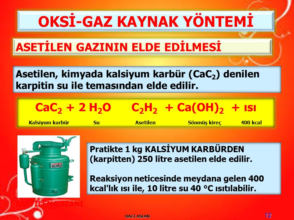 HACI ASLAN 12 OKSİ-GAZ KAYNAK YÖNTEMİ Asetilen, kimyada kalsiyum karbür (CaC 2 ) denilen karpitin su ile temasından elde edilir.