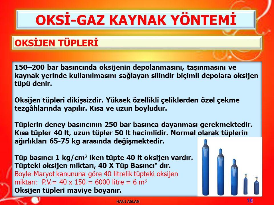 HACI ASLAN 16 OKSİ-GAZ KAYNAK YÖNTEMİ 150–200 bar basıncında oksijenin depolanmasını, taşınmasını ve kaynak yerinde kullanılmasını sağlayan silindir biçimli depolara oksijen tüpü denir.