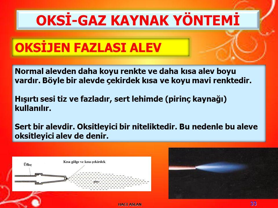 HACI ASLAN 33 OKSİ-GAZ KAYNAK YÖNTEMİ OKSİJEN FAZLASI ALEV Normal alevden daha koyu renkte ve daha kısa alev boyu vardır.