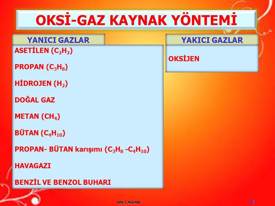 HACI ASLAN 4 OKSİ-GAZ KAYNAK YÖNTEMİ YANICI GAZLARYAKICI GAZLAR ASETİLEN (C 2 H 2 ) PROPAN (C 3 H 8 ) HİDROJEN (H 2 ) DOĞAL GAZ METAN (CH 4 ) BÜTAN (C 4 H 10 ) PROPAN- BÜTAN karışımı (C 3 H 8 -C 4 H 10 ) HAVAGAZI BENZİL VE BENZOL BUHARI OKSİJEN