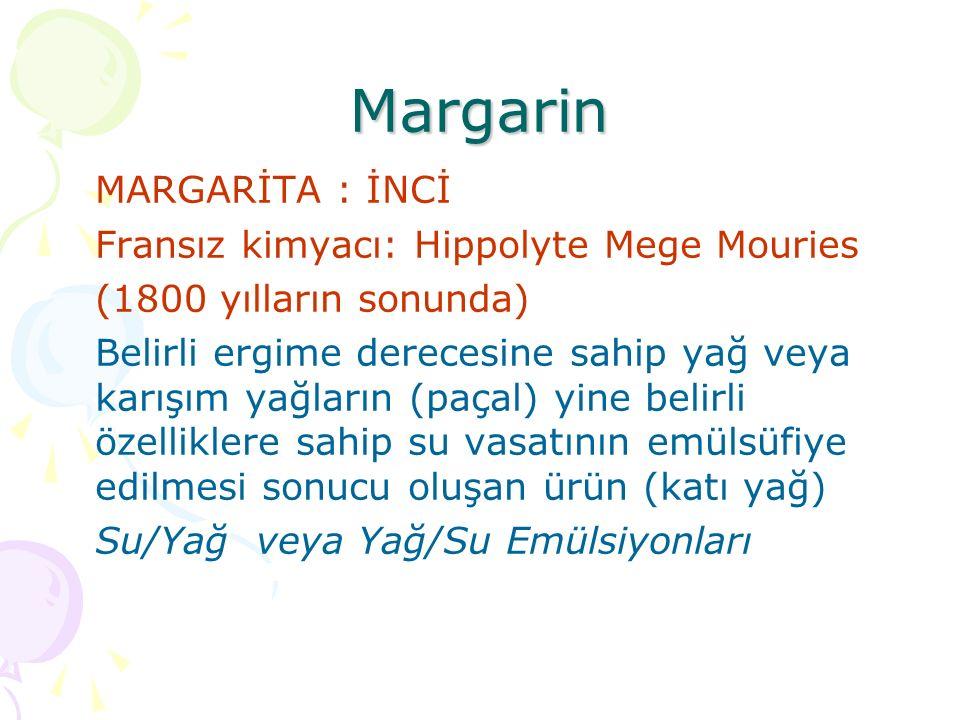Margarin MARGARİTA : İNCİ Fransız kimyacı: Hippolyte Mege Mouries (1800 yılların sonunda) Belirli ergime derecesine sahip yağ veya karışım yağların (paçal) yine belirli özelliklere sahip su vasatının emülsüfiye edilmesi sonucu oluşan ürün (katı yağ) Su/Yağ veya Yağ/Su Emülsiyonları