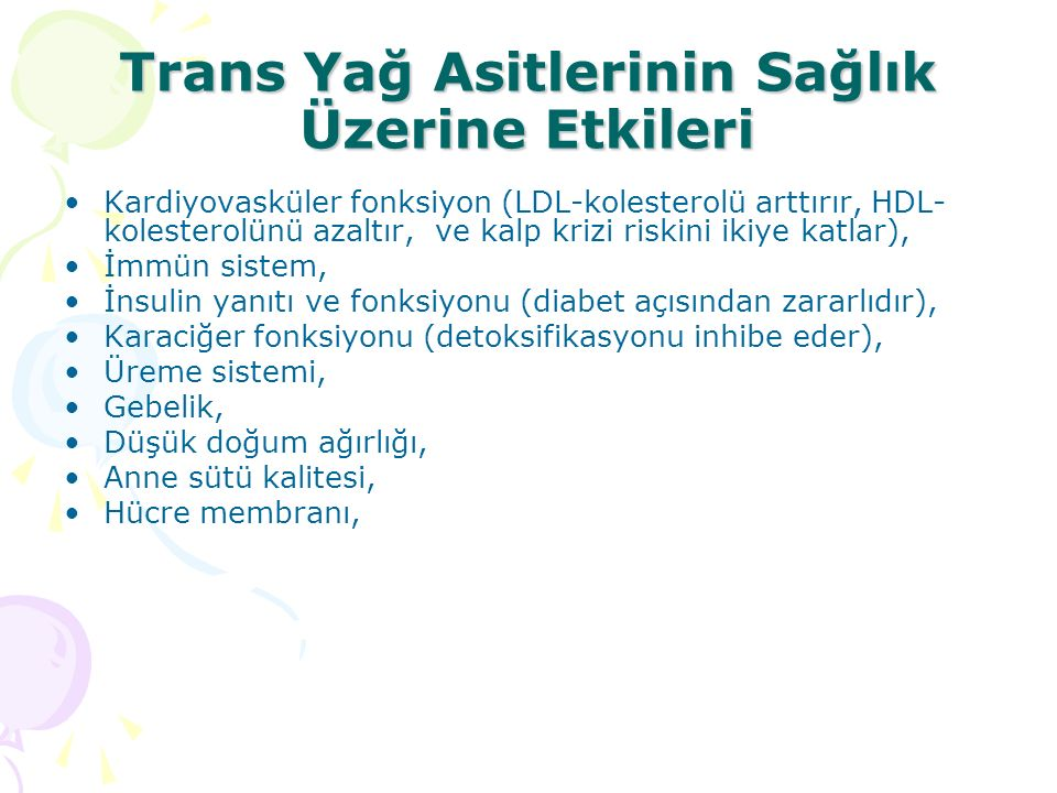 Trans Yağ Asitlerinin Sağlık Üzerine Etkileri Kardiyovasküler fonksiyon (LDL-kolesterolü arttırır, HDL- kolesterolünü azaltır, ve kalp krizi riskini ikiye katlar), İmmün sistem, İnsulin yanıtı ve fonksiyonu (diabet açısından zararlıdır), Karaciğer fonksiyonu (detoksifikasyonu inhibe eder), Üreme sistemi, Gebelik, Düşük doğum ağırlığı, Anne sütü kalitesi, Hücre membranı,
