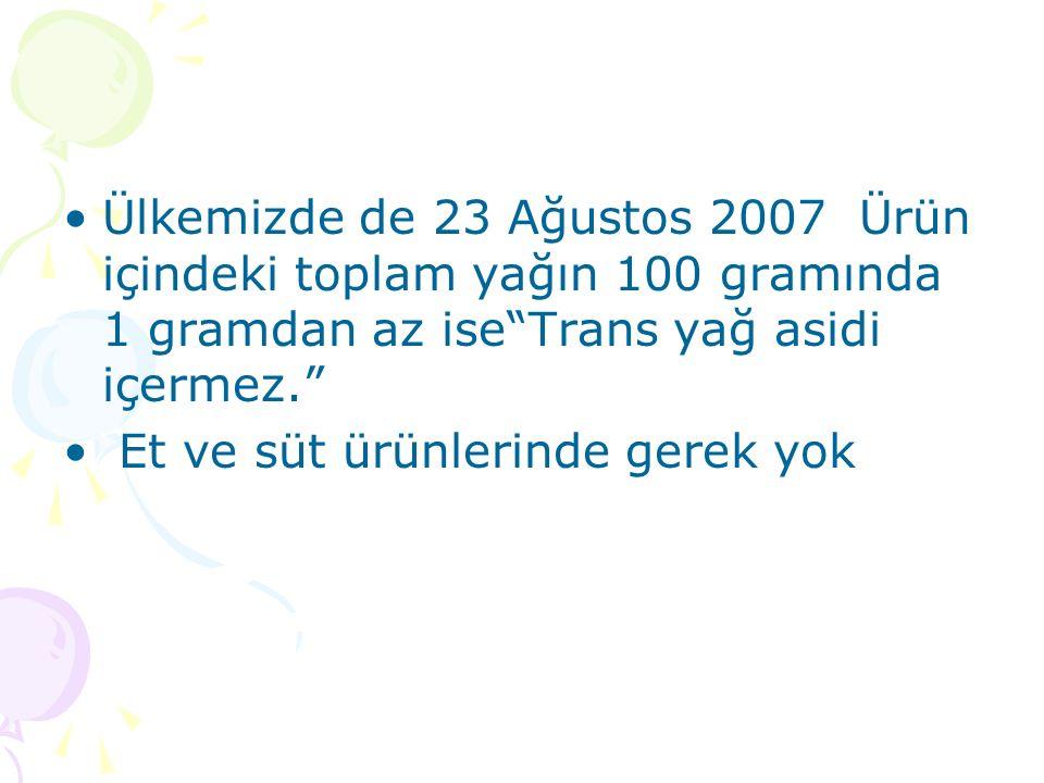 Ülkemizde de 23 Ağustos 2007 Ürün içindeki toplam yağın 100 gramında 1 gramdan az ise Trans yağ asidi içermez. Et ve süt ürünlerinde gerek yok