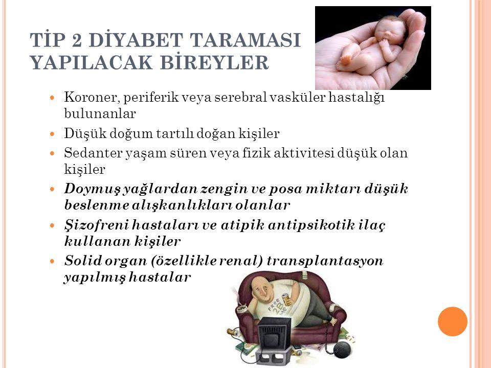 TİP 2 DİYABET TARAMASI YAPILACAK BİREYLER Koroner, periferik veya serebral vasküler hastalığı bulunanlar Düşük doğum tartılı doğan kişiler Sedanter ya