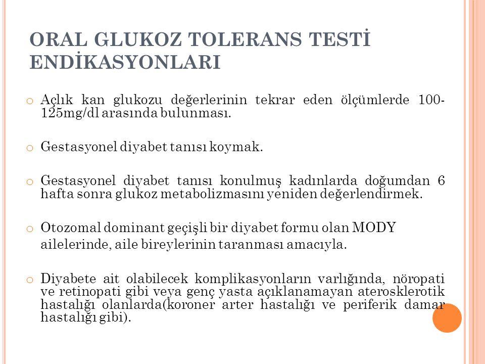 ORAL GLUKOZ TOLERANS TESTİ ENDİKASYONLARI o Açlık kan glukozu değerlerinin tekrar eden ölçümlerde 100- 125mg/dl arasında bulunması. o Gestasyonel diya