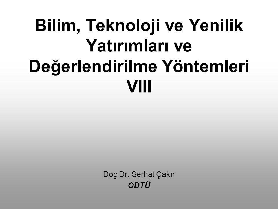 Bilim, Teknoloji ve Yenilik Yatırımları ve Değerlendirilme Yöntemleri VIII Doç Dr. Serhat Çakır ODTÜ