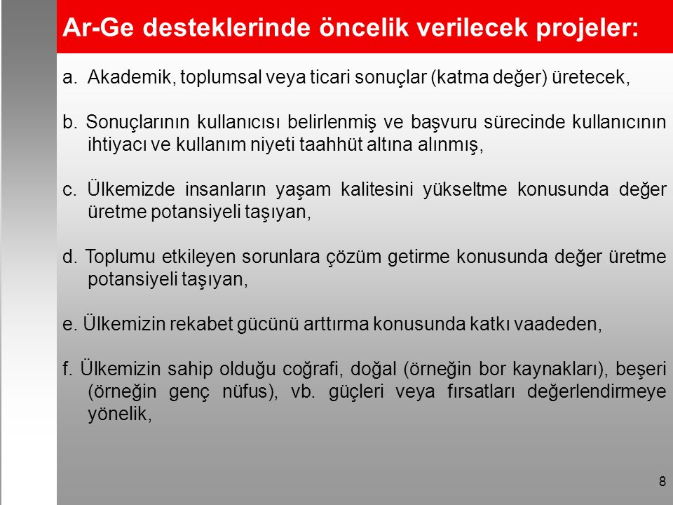8 Ar-Ge desteklerinde öncelik verilecek projeler: a.Akademik, toplumsal veya ticari sonuçlar (katma değer) üretecek, b. Sonuçlarının kullanıcısı belir