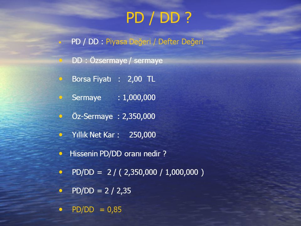 PD / DD : Piyasa Değeri / Defter Değeri DD : Özsermaye / sermaye Borsa Fiyatı : 2,00 TL Sermaye : 1,000,000 Öz-Sermaye : 2,350,000 Yıllık Net Kar : 250,000 Hissenin PD/DD oranı nedir .