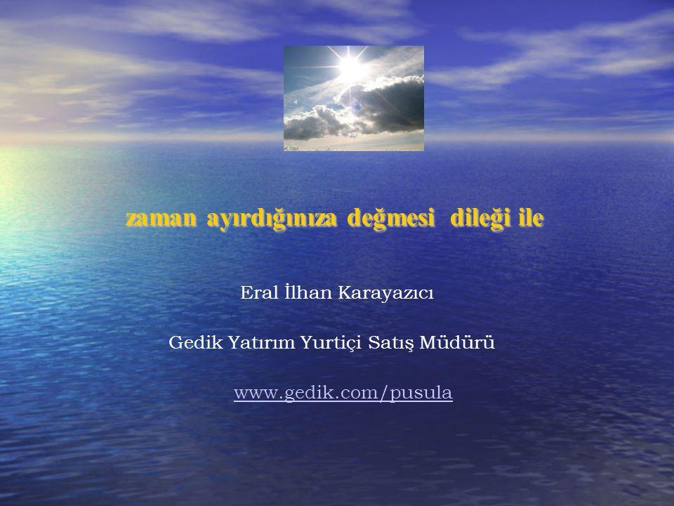 zaman ayırdığınıza değmesi dileği ile Eral İlhan Karayazıcı Gedik Yatırım Yurtiçi Satış Müdürü www.gedik.com/pusula