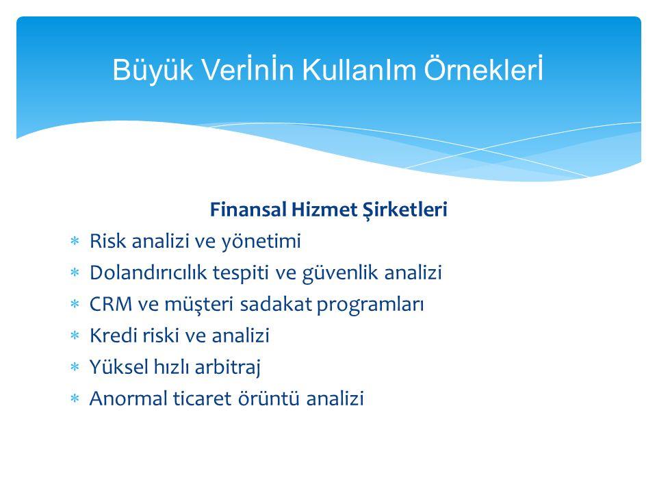 Büyük Verİnİn KullanIm Örneklerİ Finansal Hizmet Şirketleri  Risk analizi ve yönetimi  Dolandırıcılık tespiti ve güvenlik analizi  CRM ve müşteri s