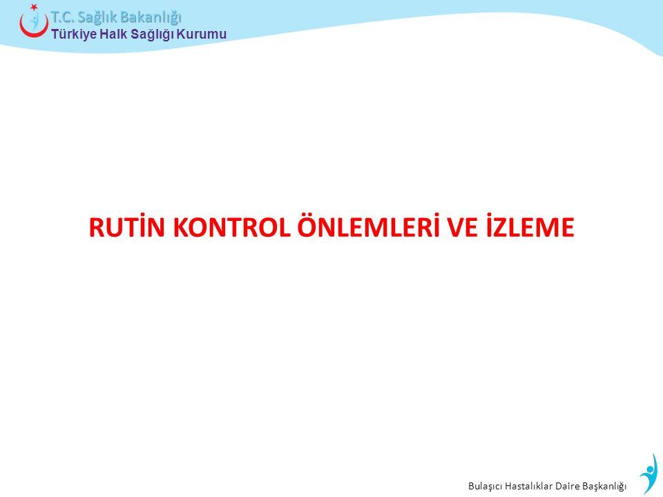 Bulaşıcı Hastalıklar Daire Başkanlığı Türkiye Halk Sağlığı Kurumu T.C. Sağlık Bakanlığı RUTİN KONTROL ÖNLEMLERİ VE İZLEME