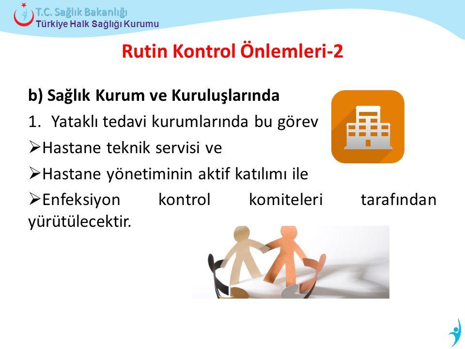Türkiye Halk Sağlığı Kurumu T.C. Sağlık Bakanlığı Rutin Kontrol Önlemleri-2 b) Sağlık Kurum ve Kuruluşlarında 1.Yataklı tedavi kurumlarında bu görev 