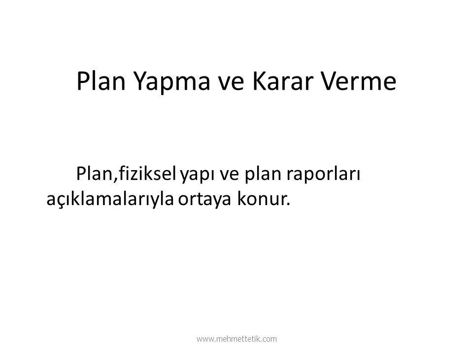 Plan Yapma ve Karar Verme Plan,fiziksel yapı ve plan raporları açıklamalarıyla ortaya konur. www.mehmettetik.com