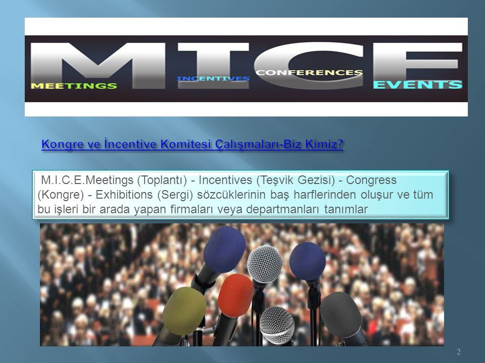 M.I.C.E.Meetings (Toplantı) - Incentives (Teşvik Gezisi) - Congress (Kongre) - Exhibitions (Sergi) sözcüklerinin baş harflerinden oluşur ve tüm bu işl