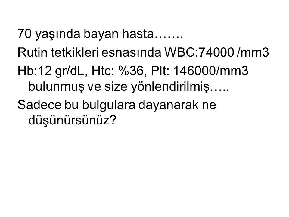 70 yaşında bayan hasta……. Rutin tetkikleri esnasında WBC:74000 /mm3 Hb:12 gr/dL, Htc: %36, Plt: 146000/mm3 bulunmuş ve size yönlendirilmiş….. Sadece b
