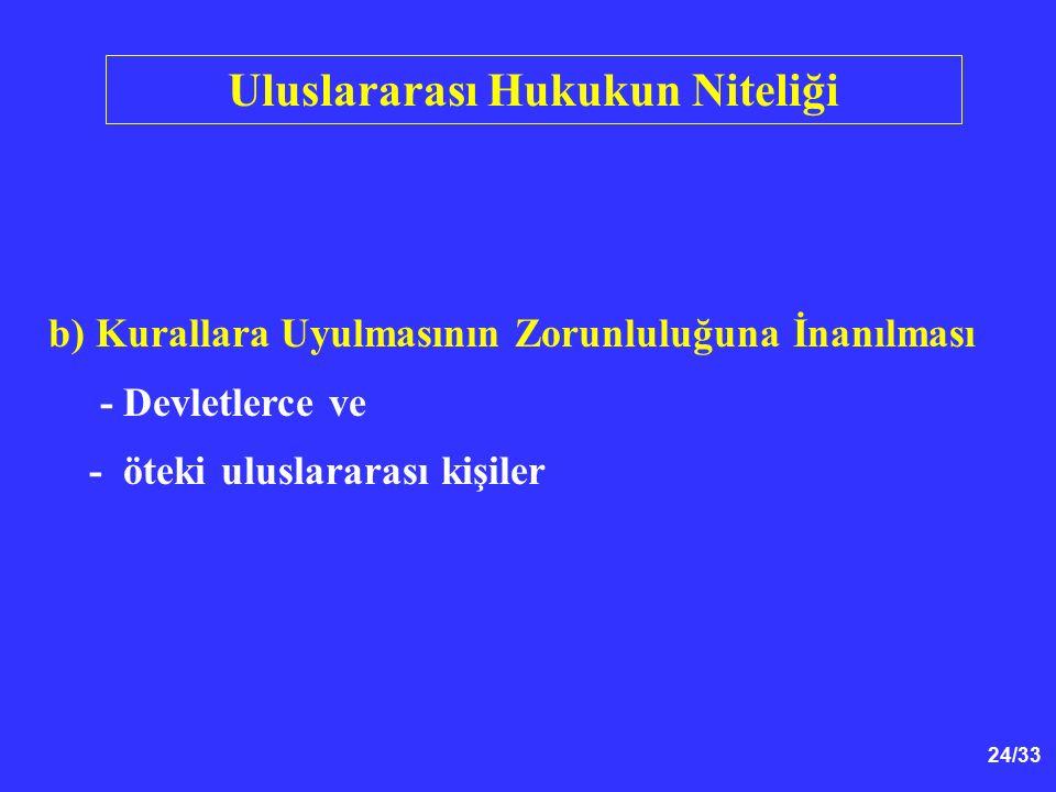 24/33 Uluslararası Hukukun Niteliği b) Kurallara Uyulmasının Zorunluluğuna İnanılması - Devletlerce ve - öteki uluslararası kişiler