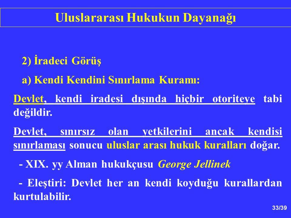33/39 2) İradeci Görüş a) Kendi Kendini Sınırlama Kuramı: Devlet, kendi iradesi dışında hiçbir otoriteye tabi değildir.