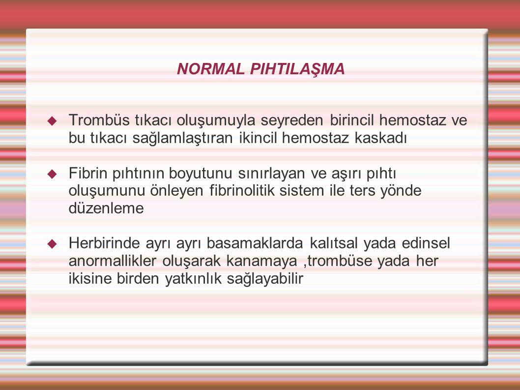 NORMAL PIHTILAŞMA  Trombüs tıkacı oluşumuyla seyreden birincil hemostaz ve bu tıkacı sağlamlaştıran ikincil hemostaz kaskadı  Fibrin pıhtının boyutunu sınırlayan ve aşırı pıhtı oluşumunu önleyen fibrinolitik sistem ile ters yönde düzenleme  Herbirinde ayrı ayrı basamaklarda kalıtsal yada edinsel anormallikler oluşarak kanamaya,trombüse yada her ikisine birden yatkınlık sağlayabilir