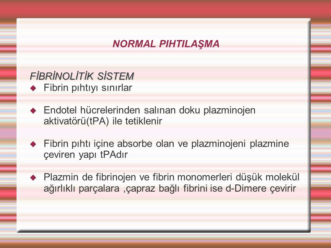 NORMAL PIHTILAŞMA FİBRİNOLİTİK SİSTEM  Fibrin pıhtıyı sınırlar  Endotel hücrelerinden salınan doku plazminojen aktivatörü(tPA) ile tetiklenir  Fibrin pıhtı içine absorbe olan ve plazminojeni plazmine çeviren yapı tPAdır  Plazmin de fibrinojen ve fibrin monomerleri düşük molekül ağırlıklı parçalara,çapraz bağlı fibrini ise d-Dimere çevirir