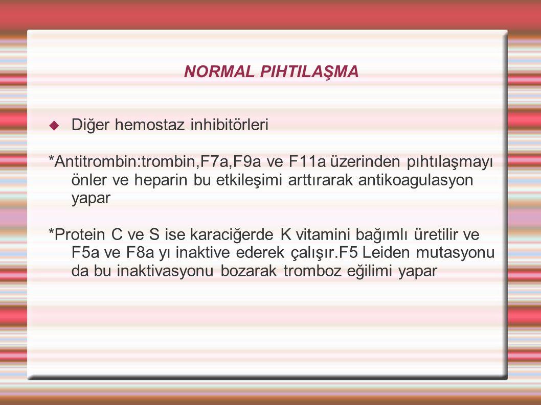 NORMAL PIHTILAŞMA  Diğer hemostaz inhibitörleri *Antitrombin:trombin,F7a,F9a ve F11a üzerinden pıhtılaşmayı önler ve heparin bu etkileşimi arttırarak antikoagulasyon yapar *Protein C ve S ise karaciğerde K vitamini bağımlı üretilir ve F5a ve F8a yı inaktive ederek çalışır.F5 Leiden mutasyonu da bu inaktivasyonu bozarak tromboz eğilimi yapar