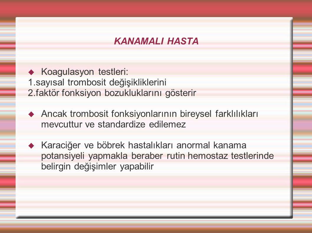 KANAMALI HASTA  Koagulasyon testleri: 1.sayısal trombosit değişikliklerini 2.faktör fonksiyon bozukluklarını gösterir  Ancak trombosit fonksiyonlarının bireysel farklılıkları mevcuttur ve standardize edilemez  Karaciğer ve böbrek hastalıkları anormal kanama potansiyeli yapmakla beraber rutin hemostaz testlerinde belirgin değişimler yapabilir