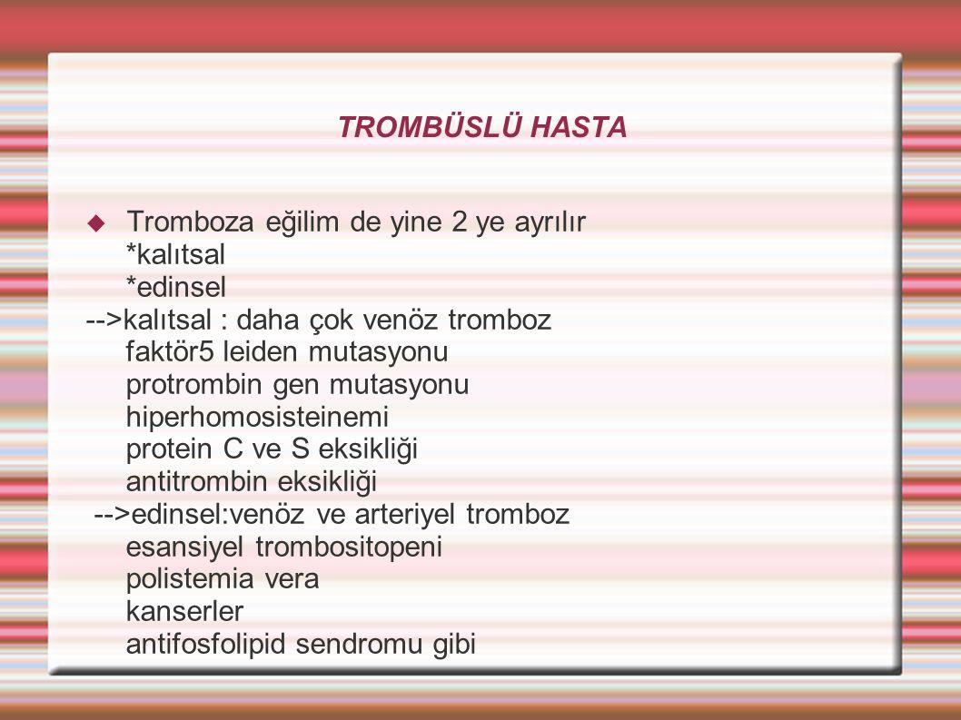 TROMBÜSLÜ HASTA  Tromboza eğilim de yine 2 ye ayrılır *kalıtsal *edinsel -->kalıtsal : daha çok venöz tromboz faktör5 leiden mutasyonu protrombin gen mutasyonu hiperhomosisteinemi protein C ve S eksikliği antitrombin eksikliği -->edinsel:venöz ve arteriyel tromboz esansiyel trombositopeni polistemia vera kanserler antifosfolipid sendromu gibi
