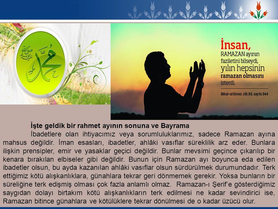 İşte geldik bir rahmet ayının sonuna ve Bayrama İbadetlere olan ihtiyacımız veya sorumluluklarımız, sadece Ramazan ayına mahsus değildir. İman esaslar