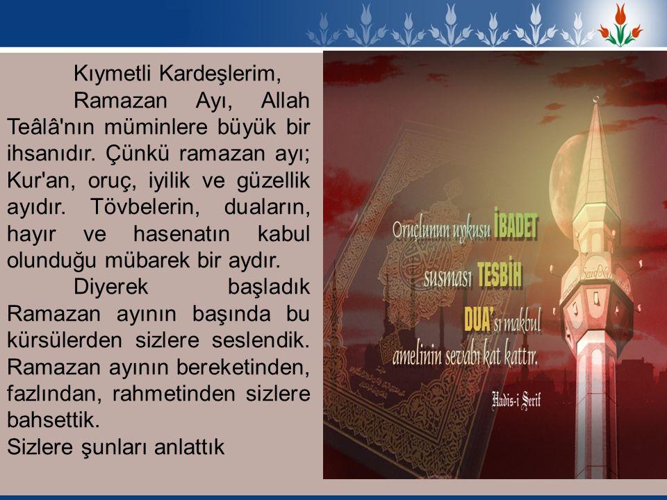 Kıymetli Kardeşlerim, Ramazan Ayı, Allah Teâlâ'nın müminlere büyük bir ihsanıdır. Çünkü ramazan ayı; Kur'an, oruç, iyilik ve güzellik ayıdır. Tövbeler