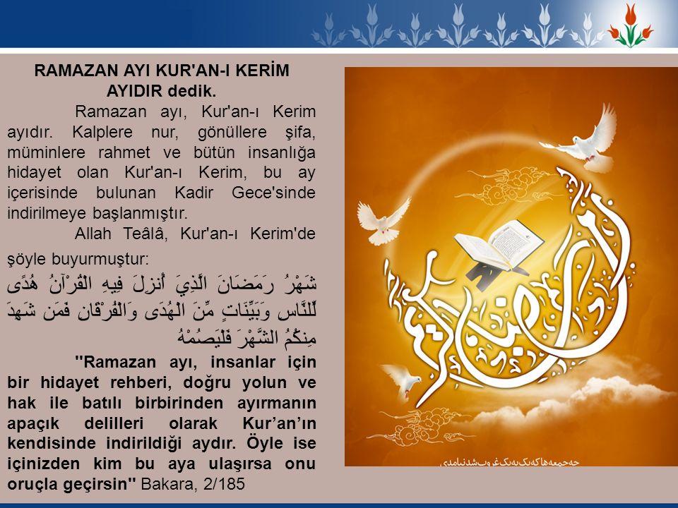 RAMAZAN AYI KUR'AN-I KERİM AYIDIR dedik. Ramazan ayı, Kur'an-ı Kerim ayıdır. Kalplere nur, gönüllere şifa, müminlere rahmet ve bütün insanlığa hidayet