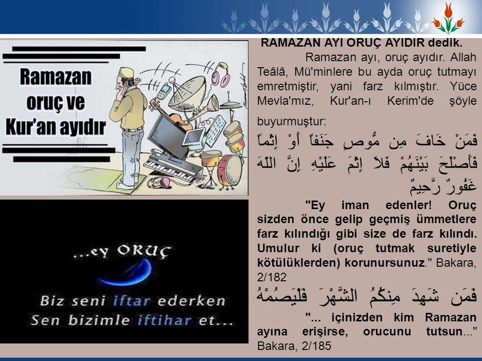 RAMAZAN AYI ORUÇ AYIDIR dedik. Ramazan ayı, oruç ayıdır. Allah Teâlâ, Mü'minlere bu ayda oruç tutmayı emretmiştir, yani farz kılmıştır. Yüce Mevla'mız