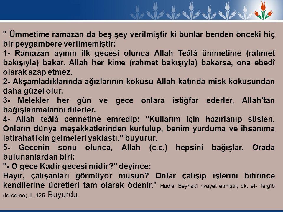 Ümmetime ramazan da beş şey verilmiştir ki bunlar benden önceki hiç bir peygambere verilmemiştir: 1- Ramazan ayının ilk gecesi olunca Allah Teâlâ ümmetime (rahmet bakışıyla) bakar.