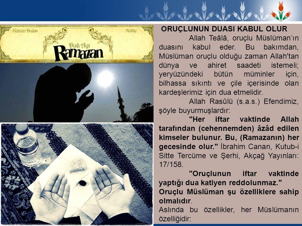 ORUÇLUNUN DUASI KABUL OLUR Allah Teâlâ, oruçlu Müslüman'ın duasını kabul eder. Bu bakımdan, Müslüman oruçlu olduğu zaman Allah'tan dünya ve ahiret saa