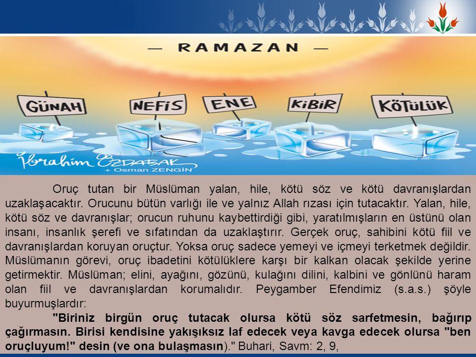 Oruç tutan bir Müslüman yalan, hile, kötü söz ve kötü davranışlardan uzaklaşacaktır. Orucunu bütün varlığı ile ve yalnız Allah rızası için tutacaktır.