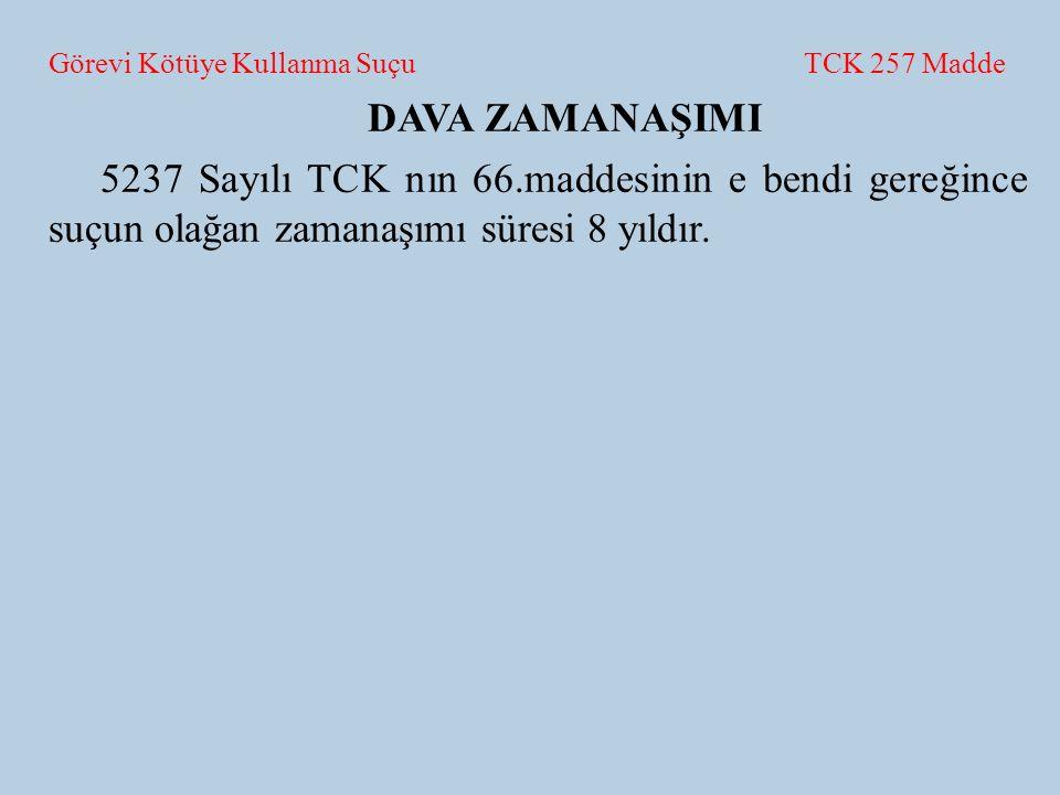 Görevi Kötüye Kullanma Suçu TCK 257 Madde DAVA ZAMANAŞIMI 5237 Sayılı TCK nın 66.maddesinin e bendi gereğince suçun olağan zamanaşımı süresi 8 yıldır.