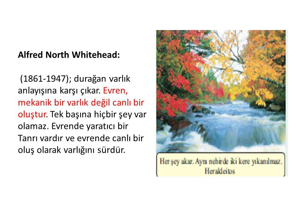 Alfred North Whitehead: (1861-1947); durağan varlık anlayışına karşı çıkar. Evren, mekanik bir varlık değil canlı bir oluştur. Tek başına hiçbir şey v