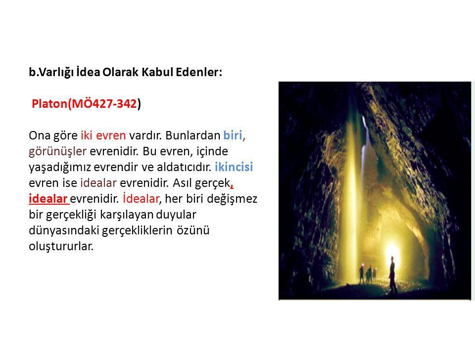 b.Varlığı İdea Olarak Kabul Edenler: Platon(MÖ427-342) Ona göre iki evren vardır. Bunlardan biri, görünüşler evrenidir. Bu evren, içinde yaşadığımız e