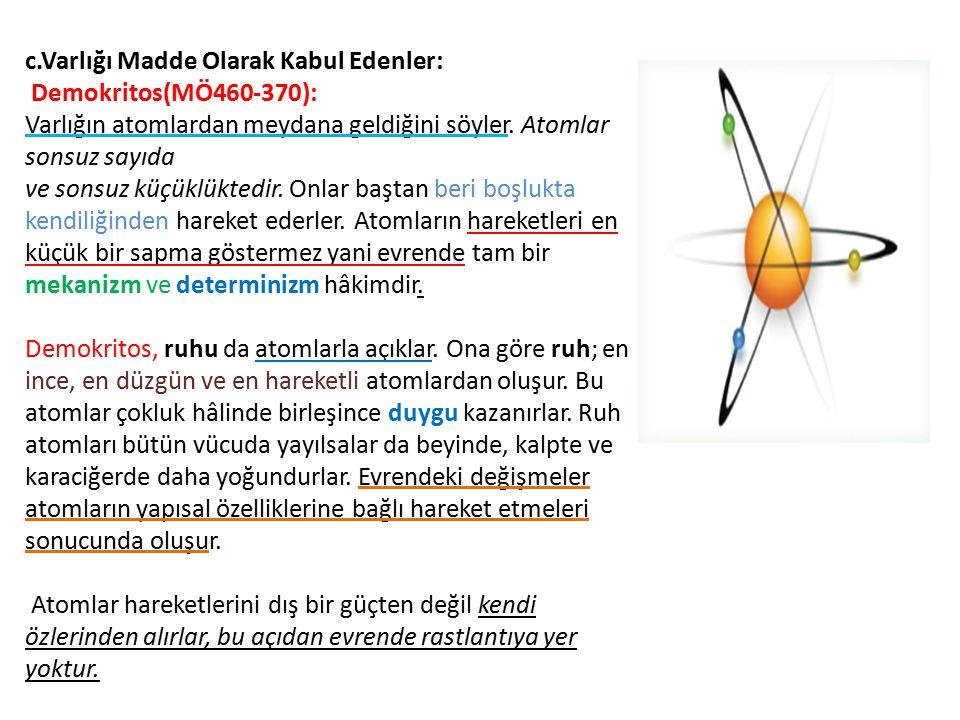 c.Varlığı Madde Olarak Kabul Edenler: Demokritos(MÖ460-370): Varlığın atomlardan meydana geldiğini söyler. Atomlar sonsuz sayıda ve sonsuz küçüklükted