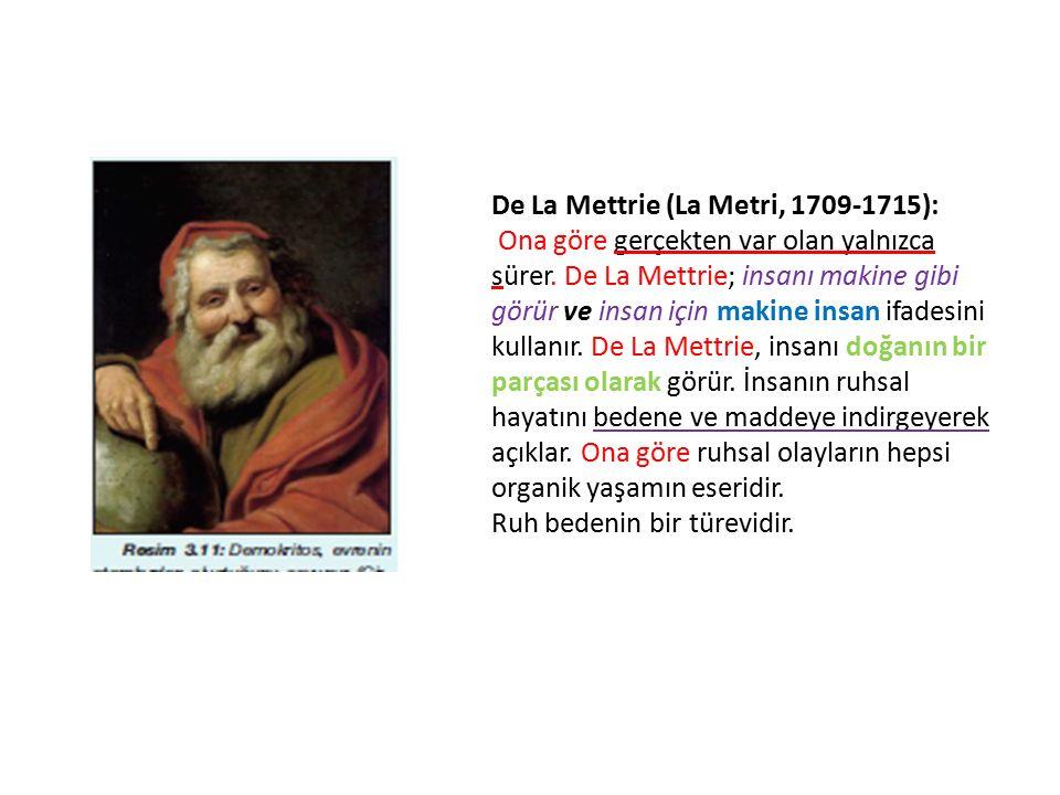 De La Mettrie (La Metri, 1709-1715): Ona göre gerçekten var olan yalnızca sürer. De La Mettrie; insanı makine gibi görür ve insan için makine insan if