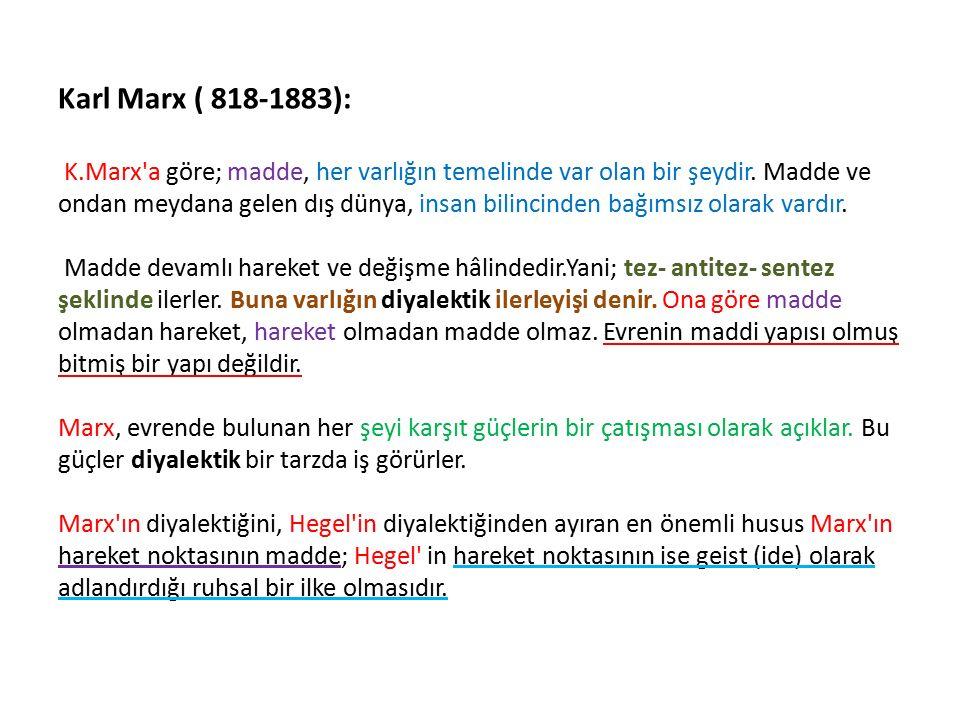 Karl Marx ( 818-1883): K.Marx'a göre; madde, her varlığın temelinde var olan bir şeydir. Madde ve ondan meydana gelen dış dünya, insan bilincinden bağ