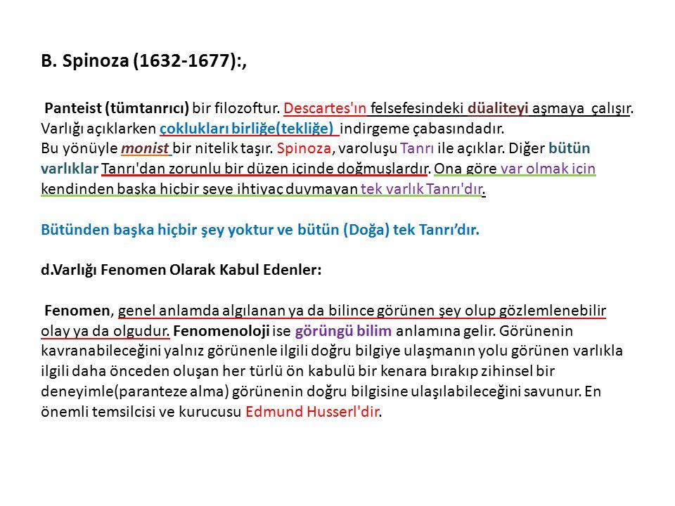 B. Spinoza (1632-1677):, Panteist (tümtanrıcı) bir filozoftur. Descartes'ın felsefesindeki düaliteyi aşmaya çalışır. Varlığı açıklarken çoklukları bir