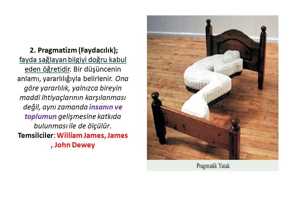 2. Pragmatizm (Faydacılık); fayda sağlayan bilgiyi doğru kabul eden öğretidir. Bir düşüncenin anlamı, yararlılığıyla belirlenir. Ona göre yararlılık,