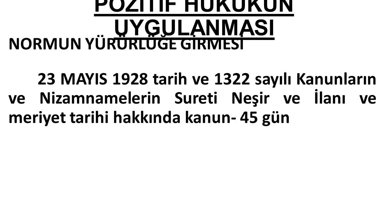 NORMUN YÜRÜRLÜĞE GİRMESİ 23 MAYIS 1928 tarih ve 1322 sayılı Kanunların ve Nizamnamelerin Sureti Neşir ve İlanı ve meriyet tarihi hakkında kanun- 45 gün