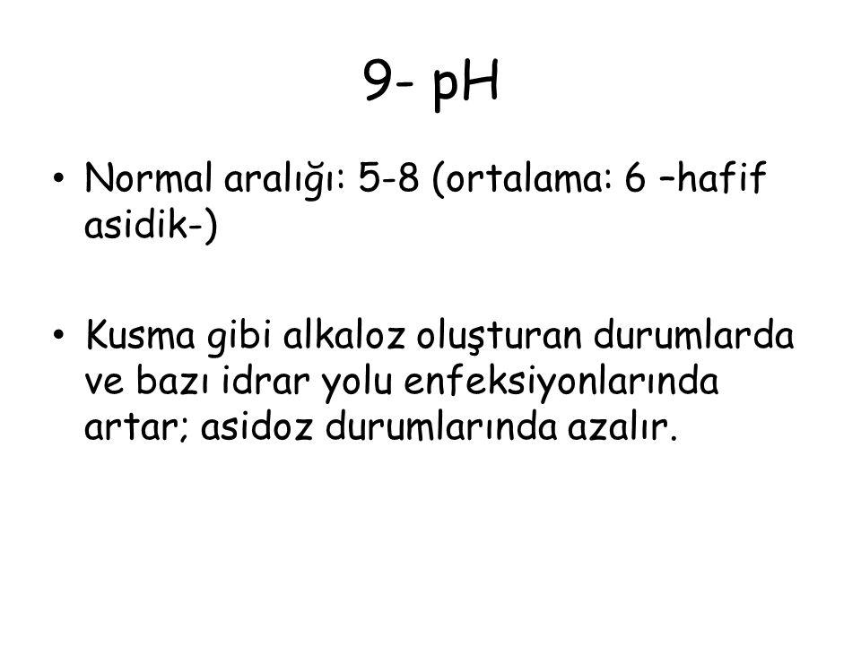 9- pH Normal aralığı: 5-8 (ortalama: 6 –hafif asidik-) Kusma gibi alkaloz oluşturan durumlarda ve bazı idrar yolu enfeksiyonlarında artar; asidoz durumlarında azalır.