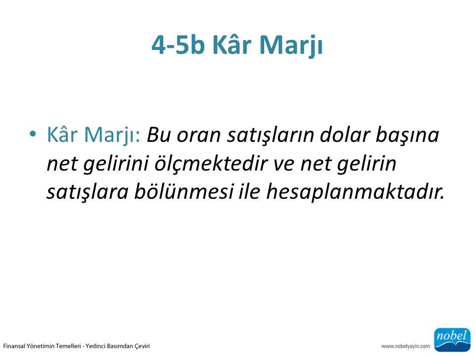 4-5b Kâr Marjı Kâr Marjı: Bu oran satışların dolar başına net gelirini ölçmektedir ve net gelirin satışlara bölünmesi ile hesaplanmaktadır.