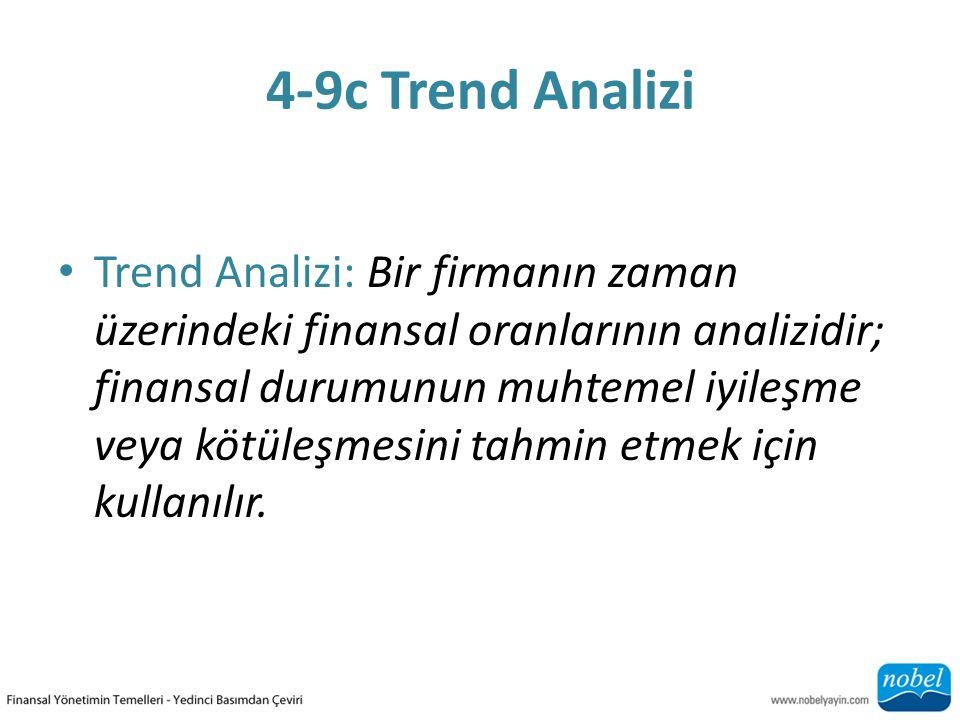 4-9c Trend Analizi Trend Analizi: Bir firmanın zaman üzerindeki finansal oranlarının analizidir; finansal durumunun muhtemel iyileşme veya kötüleşmesini tahmin etmek için kullanılır.