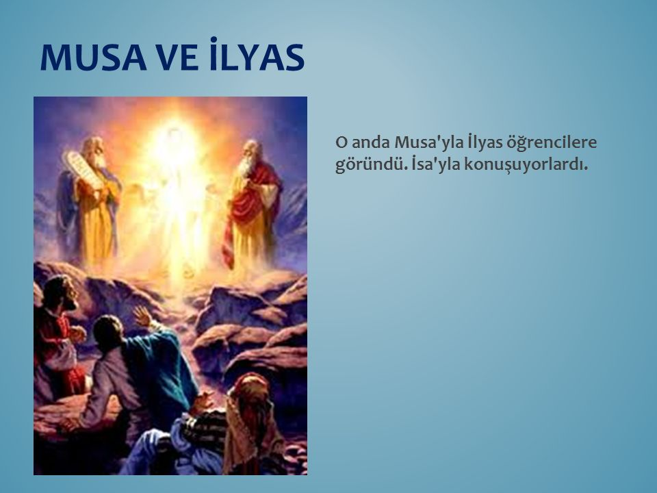 MUSA VE İLYAS O anda Musa yla İlyas öğrencilere göründü. İsa yla konuşuyorlardı.