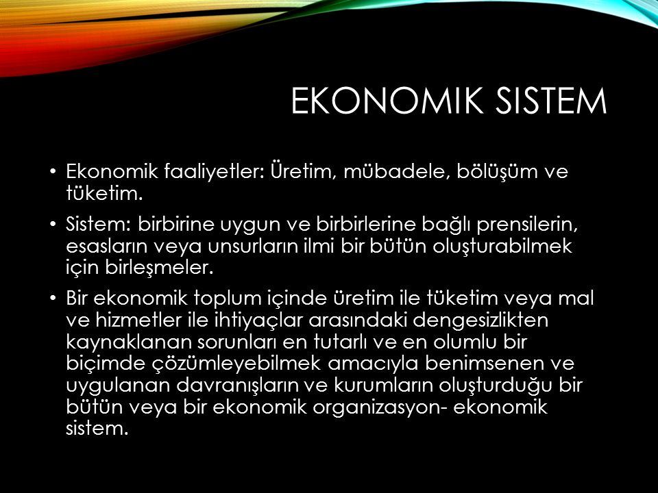 EKONOMIK SISTEM Ekonomik faaliyetler: Üretim, mübadele, bölüşüm ve tüketim. Sistem: birbirine uygun ve birbirlerine bağlı prensilerin, esasların veya