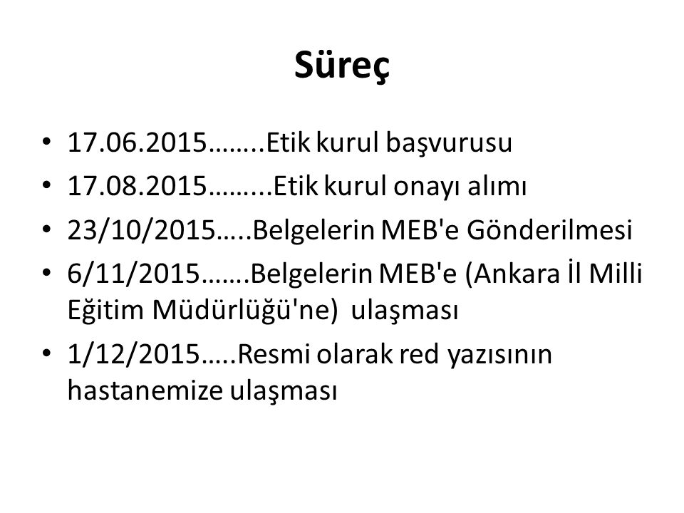Süreç 17.06.2015……..Etik kurul başvurusu 17.08.2015……...Etik kurul onayı alımı 23/10/2015…..Belgelerin MEB e Gönderilmesi 6/11/2015…….Belgelerin MEB e (Ankara İl Milli Eğitim Müdürlüğü ne) ulaşması 1/12/2015…..Resmi olarak red yazısının hastanemize ulaşması