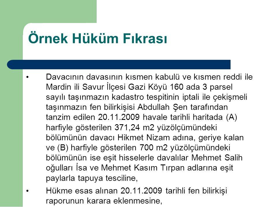 Örnek Hüküm Fıkrası Davacının davasının kısmen kabulü ve kısmen reddi ile Mardin ili Savur İlçesi Gazi Köyü 160 ada 3 parsel sayılı taşınmazın kadastro tespitinin iptali ile çekişmeli taşınmazın fen bilirkişisi Abdullah Şen tarafından tanzim edilen 20.11.2009 havale tarihli haritada (A) harfiyle gösterilen 371,24 m2 yüzölçümündeki bölümünün davacı Hikmet Nizam adına, geriye kalan ve (B) harfiyle gösterilen 700 m2 yüzölçümündeki bölümünün ise eşit hisselerle davalılar Mehmet Salih oğulları İsa ve Mehmet Kasım Tırpan adlarına eşit paylarla tapuya tesciline, Hükme esas alınan 20.11.2009 tarihli fen bilirkişi raporunun karara eklenmesine,