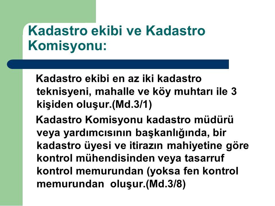 Kadastro ekibi ve Kadastro Komisyonu: Kadastro ekibi en az iki kadastro teknisyeni, mahalle ve köy muhtarı ile 3 kişiden oluşur.(Md.3/1) Kadastro Komisyonu kadastro müdürü veya yardımcısının başkanlığında, bir kadastro üyesi ve itirazın mahiyetine göre kontrol mühendisinden veya tasarruf kontrol memurundan (yoksa fen kontrol memurundan oluşur.(Md.3/8)